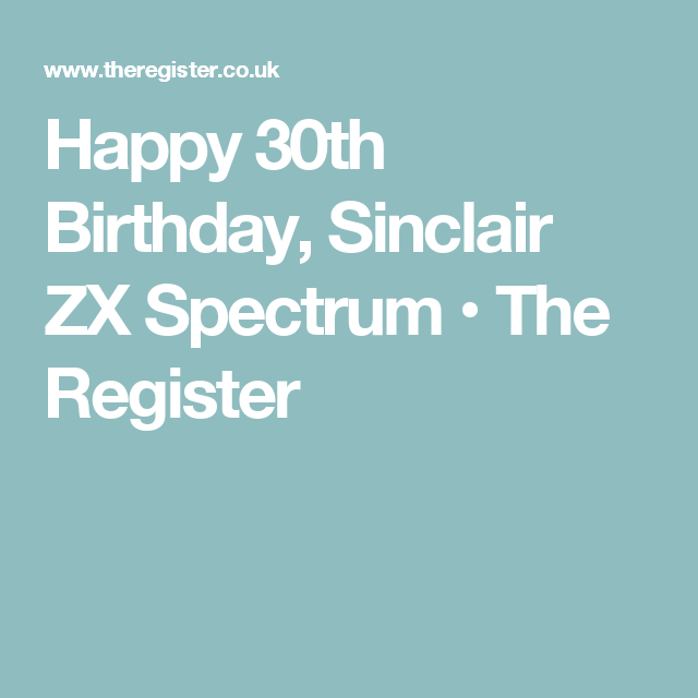Happy 30th Birthday, Sinclair ZX Spectrum • The Register