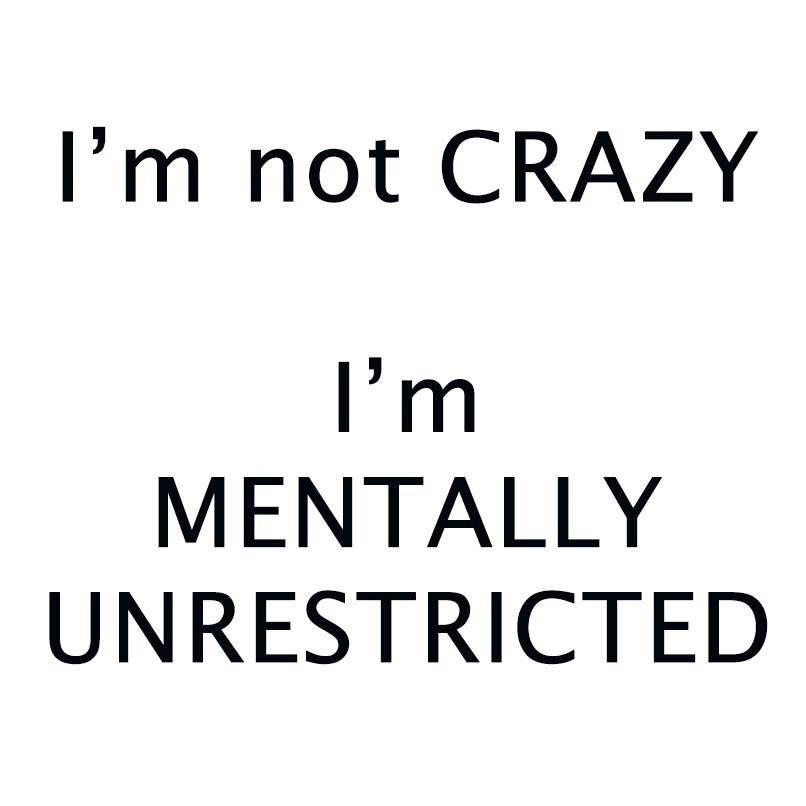 I'm not CRAZY. I'm MENTALLY UNRESTRICTED. Learn the difference!