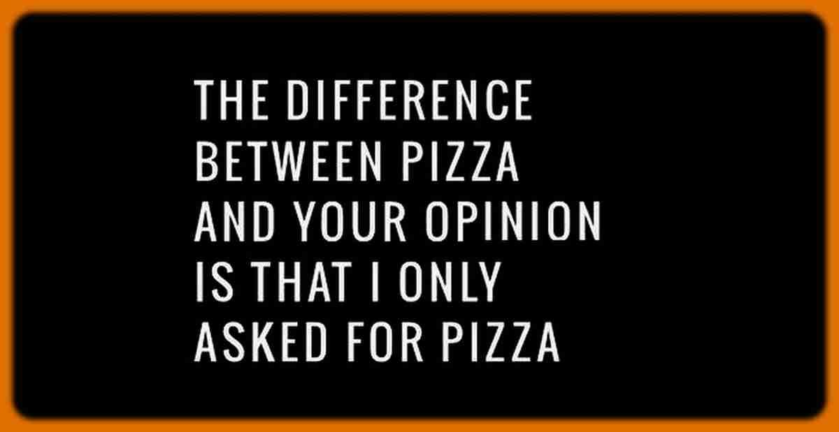 Difference Between Pizza And Your Opinion Funny Quotes The Difference Between Pizza And Your Opinion Is That In 2020 Opinion Quotes Funny Quotes Funny Picture Quotes
