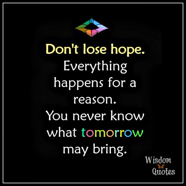 Don T Lose Hope Everything Happens For A Reason You Never Know What Tomorrow May Bring What About Tomorrow Daily Inspiration Quotes Dont Lose Hope