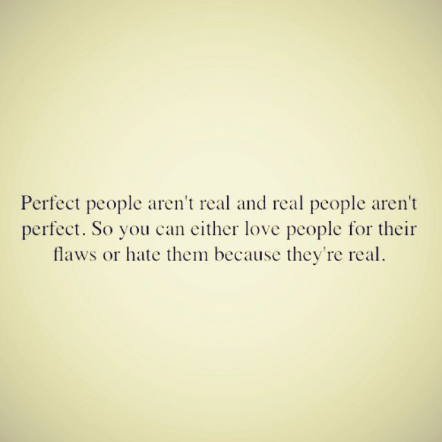 Perfect people aren't real and real people aren't perfect. So you can either love people for their FLAWS or hate them because they're REAL. *bow* haha!  - aprub!