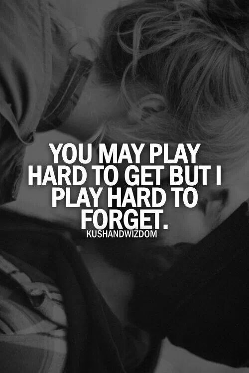 I play hard to forget