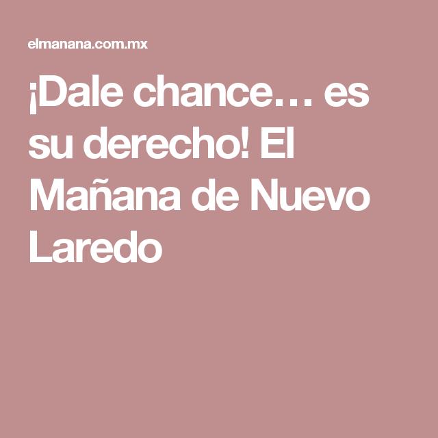 ¡Dale chance… es su derecho! El Mañana de Nuevo Laredo
