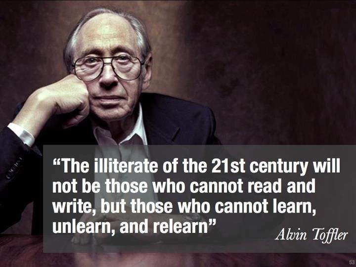The illiterate of the 21st century will not be those who cannot read and write, but those who cannot learn, unlearn and relearn. Alvin Toffler