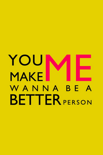 I Am A Better Person Because Of You So True You Make Me