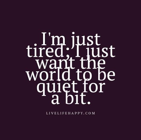 Quotes About Being Tired I'm just tired; I just want the world to be quiet for a bit  Quotes About Being Tired