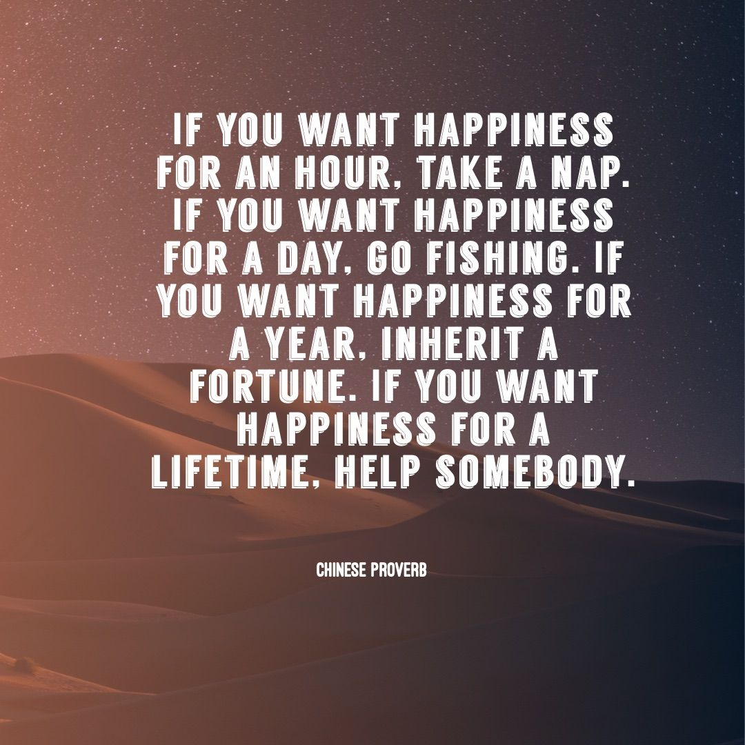 If You Want Happiness For A Hour Take A Nap If You Want Happiness For A Day Go Fishing If You Want Happiness Helping Others Quotes Words Of Wisdom Proverbs