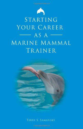 Starting Your Career as a Marine Mammal Trainer by Terry S Samansky - marine biologist job description