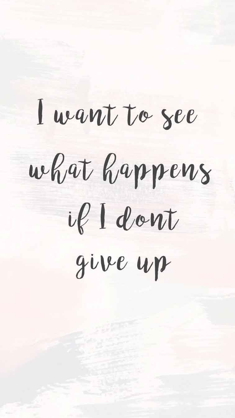 I Want To See What Happens If I Don T Give Up Giving Up Quotes Giving Quotes Don T Give Up Quotes