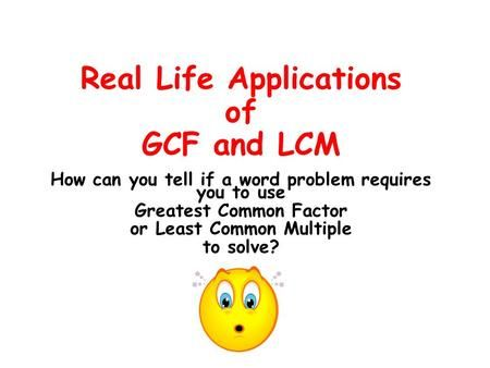 Real Life Applications of GCF and LCM How can you tell if a word problem requires you to use Greatest Common Factor or Least Common Multiple to sol…
