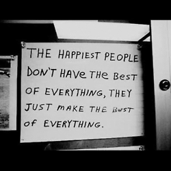 """""""The happiest people don't have the best of everything, they make the best of everything."""