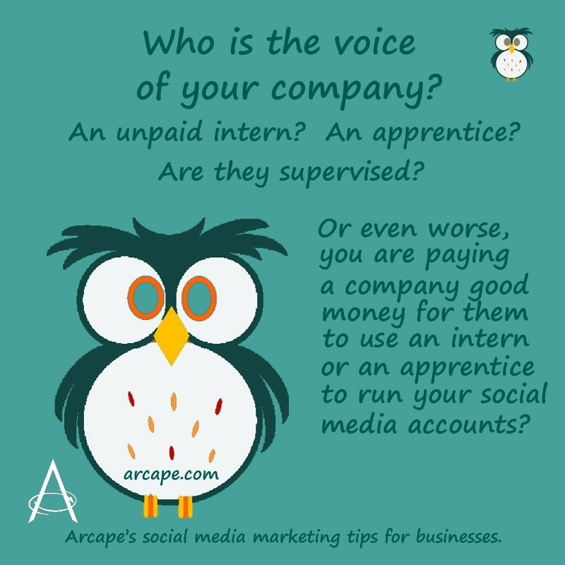 Who is the voice of your company?  An unpaid intern or an apprentice that are not supervised.  Or even worse you could be paying a company good money for them to use an apprentice to run your social media account.