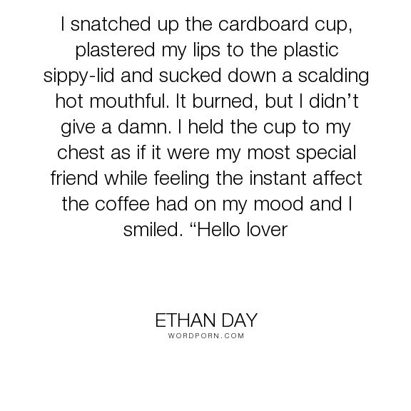 """Ethan Day - """"I snatched up the cardboard cup, plastered my lips to the plastic sippy-lid and sucked..."""". funny, coffee"""
