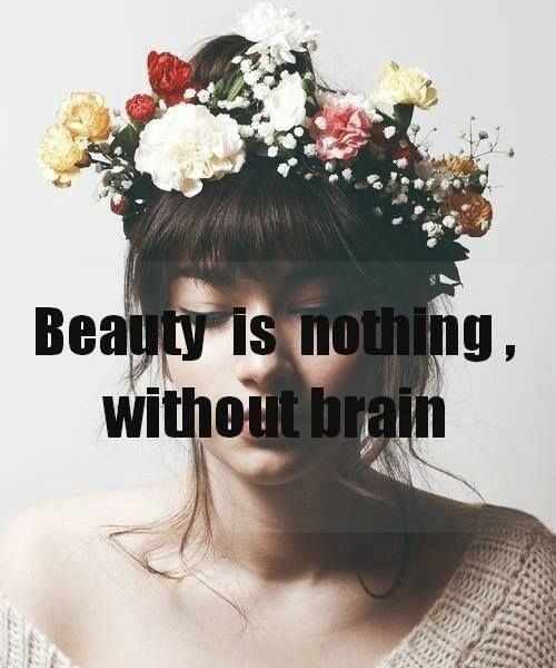 Beauty Is Nothing Without Brain This Ones For The Girls