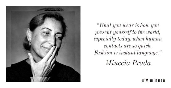 """""""What you wear is how you present yourself to the world, especially today, when human contacts are so quick. Fashion is instant language."""" — Miuccia Prada"""