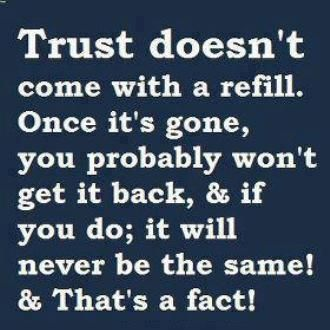Trust doesn't come with a refill. Once it's gone, you probably won't get it back, and if you do; it will never be the same! & that's a fact! Facebook: http://on.fb.me/Y86UBd Google+ http://bit.ly/10l37o8 Twitter: http://bit.ly/Y86TgB
