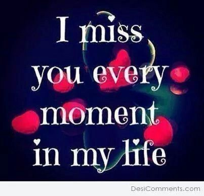 I Miss You Every Moment In My Life Your Absence Screams So