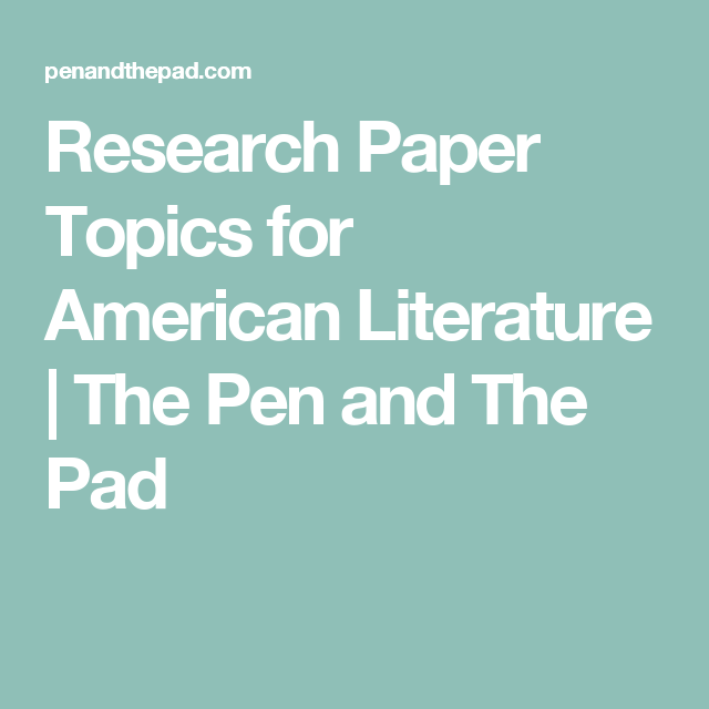 Research Paper Topic For American Literature The Pen And Pad Topics