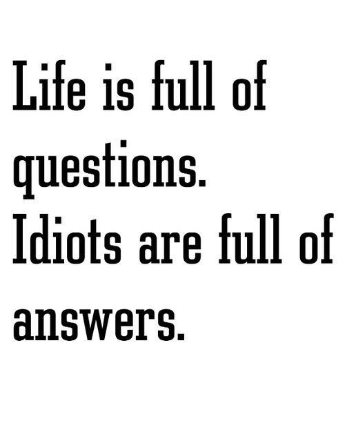 Life is full of QuestionsIdiots are full of Answers! #