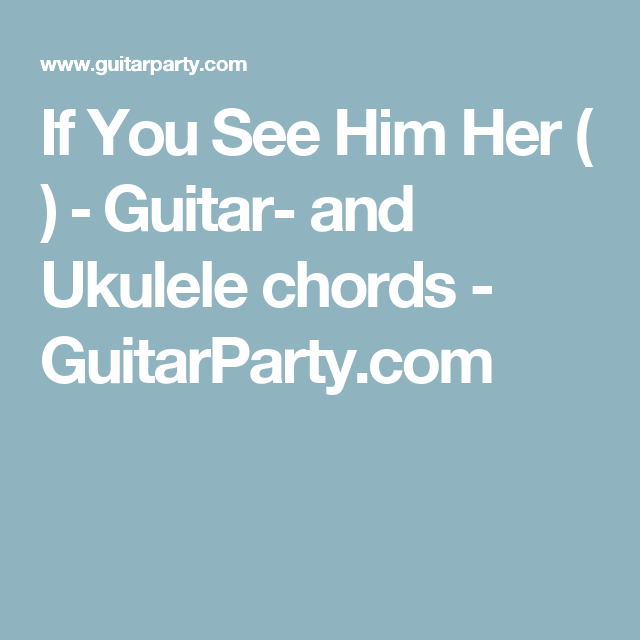 If You See Him Her Guitar And Ukulele Chords Guitarparty