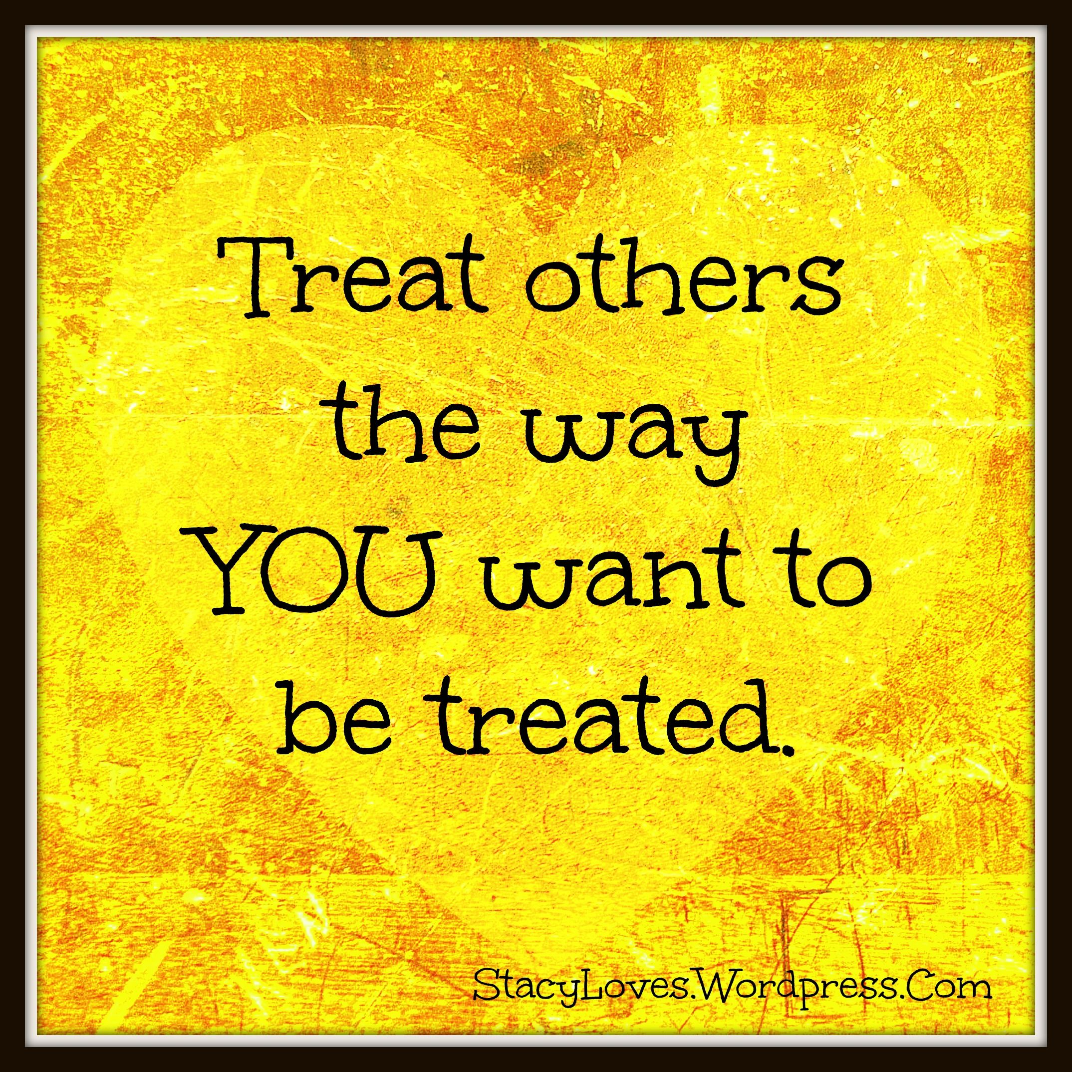 Visual Quote Treat Others The Way You Want To Be Treated Stacy