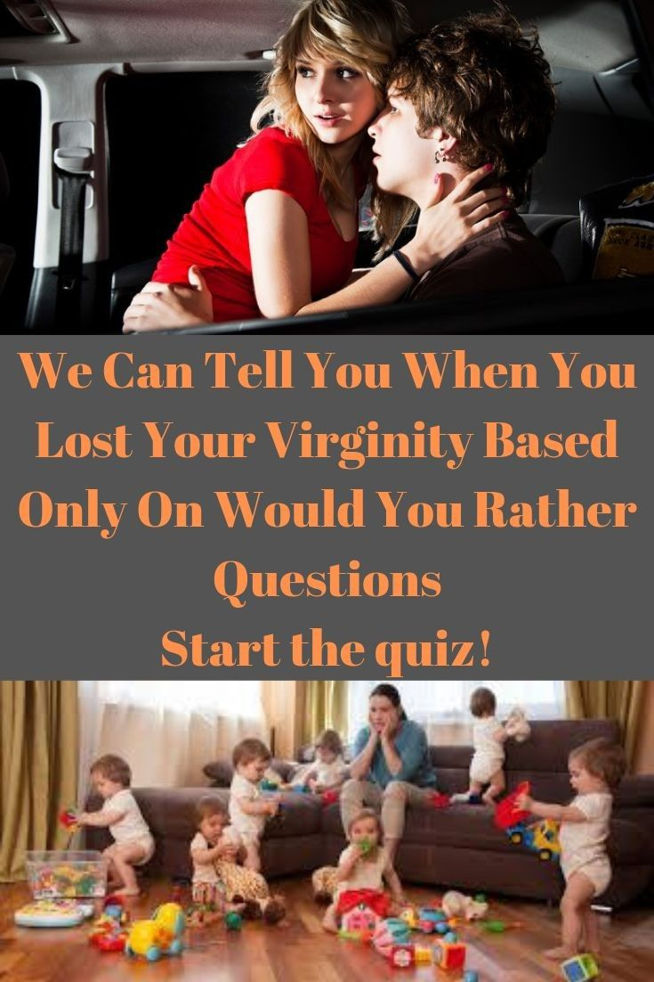 WE CAN TELL YOU WHEN YOU LOST YOUR VIRGINITY BASED ONLY ON WOULD YOU RATHER QUESTIONS