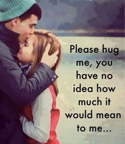 Please hug me, you have no idea how much it would mean to me...