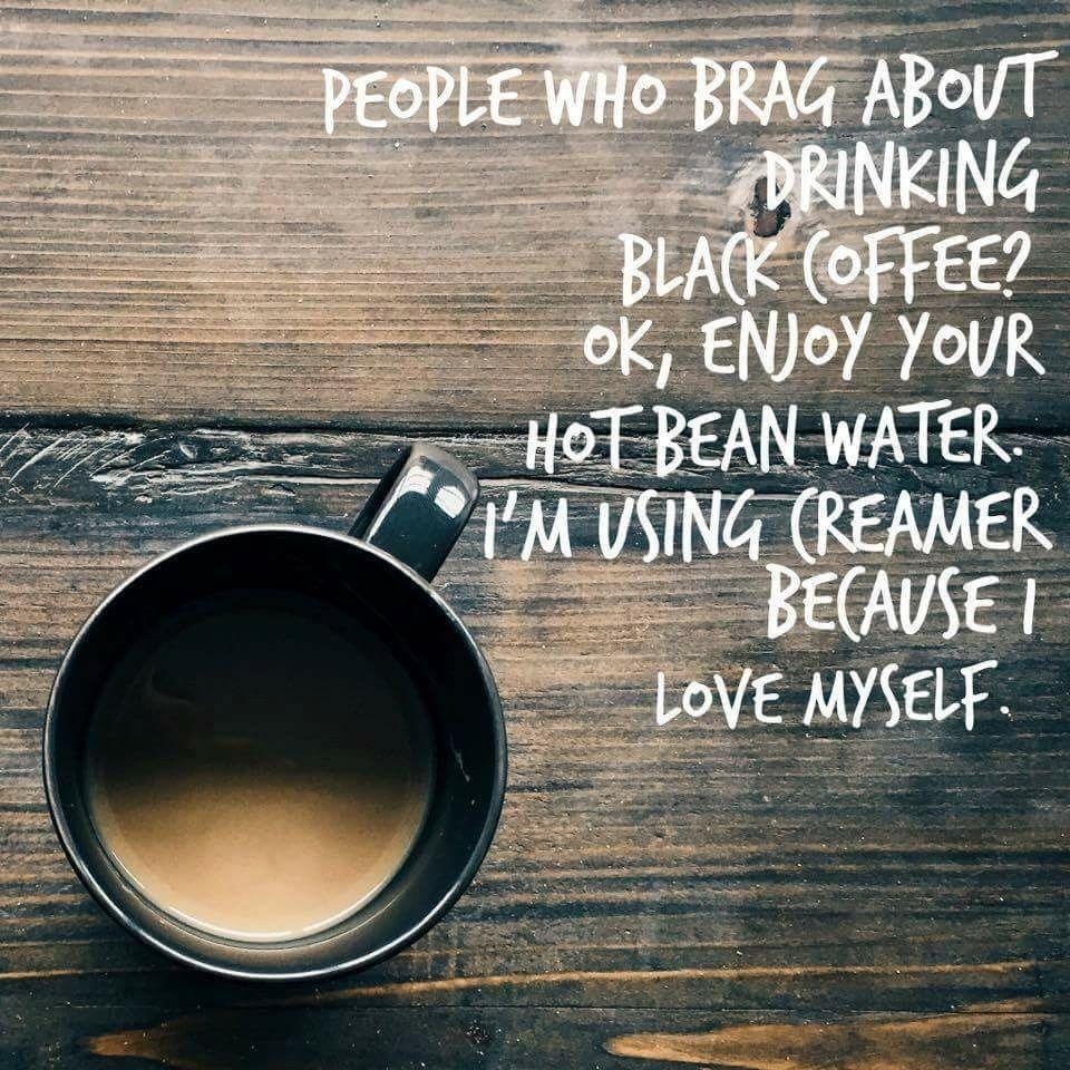 I love cream and sometimes black tool i just love coffee