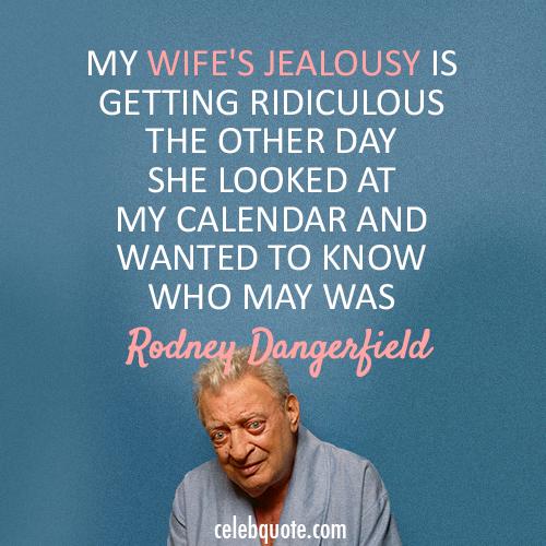 Funny Meme About Jealousy : Rodney dangerfield quote about wife jealous calendar
