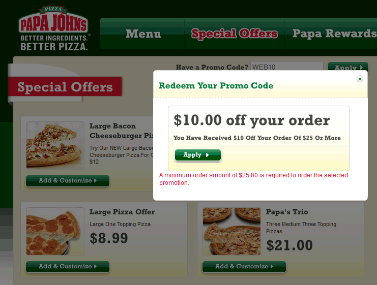 Use Papa John's promo codes and coupons to save on pizza, wings, pasta, and breadsticks. Order a customized pizza with all your favorite toppings and enjoy. Top Coupons Grocery Video Games TV Computers Credit Cards Home Apparel Tech Cameras Auto Health & .