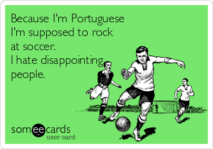Because I'm Portuguese I'm supposed to rock at soccer. I hate disappointing people.