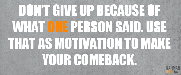 Don T Give Up Because Of What One Person Said Ise That As Motivation Top Make Your Comeback Sometimes It Personal Injury Lawyer Motivation Tops Philosophy
