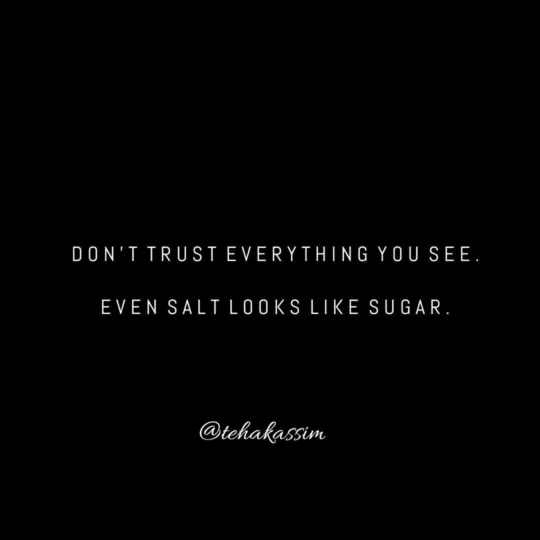 Don't trust everything you see. Even salt looks like sugar.