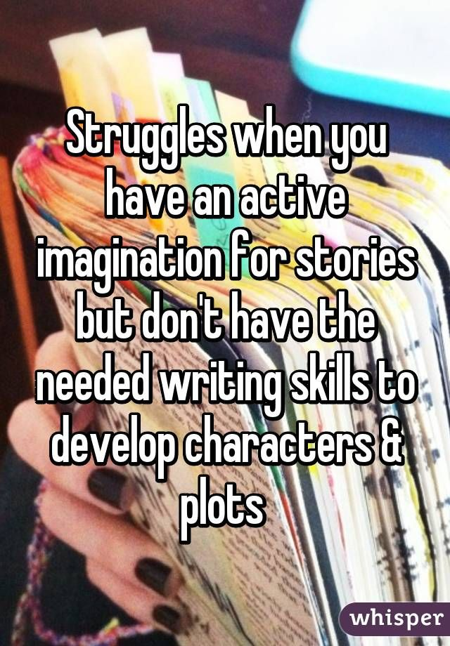 Struggles when you have an active imagination for stories but don't have the needed writing skills to develop characters & plots