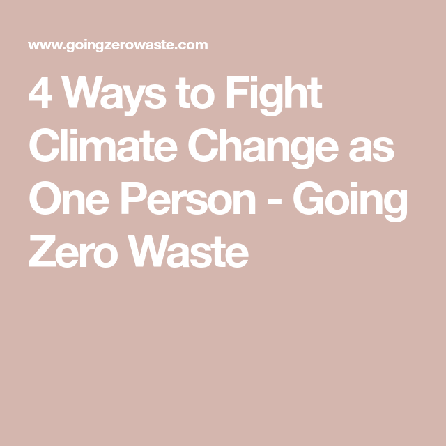 4 Ways To Fight Climate Change As One Person Climate Change Feeling Hopeless Person
