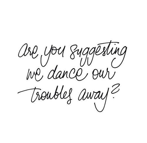 Dance Our Troubles Away Words Quotes Words Dance Quotes