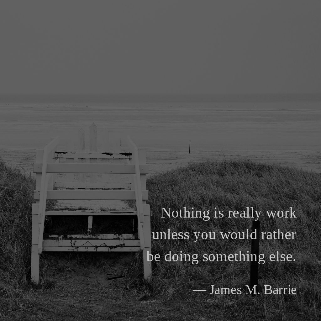 Nothing is really work unless you would rather be doing something else. —James M. Barrie