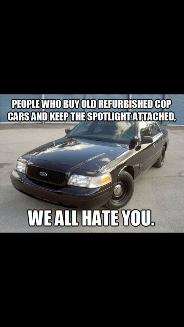 People who buy old refurbished cop cars with spot lights...we hate ...