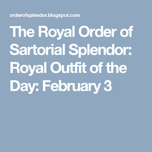 The Royal Order of Sartorial Splendor: Royal Outfit of the Day: February 3