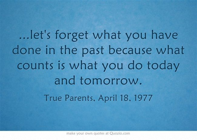 ...let's forget what you have done in the past because what counts is what you do today and tomorrow.
