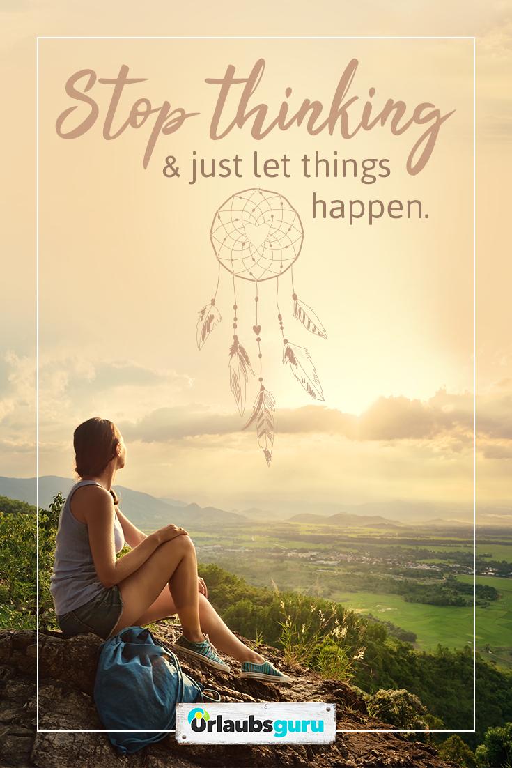 Stop Thinking Just Let Things Happen Spruche Und Zitate Auf Deutsch Und Englisch Zum Thema Reisen Fernweh Abe Deutsche Zitate Spruche Zitate Zitate Reisen