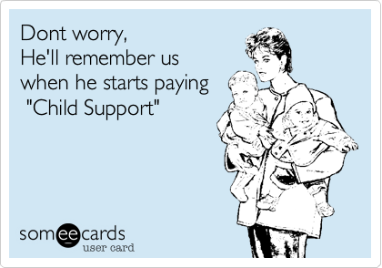 Dont Worry He Ll Remember Us When He Starts Paying Child Support Child Support Quotes Parents Quotes Funny Child Support Memes