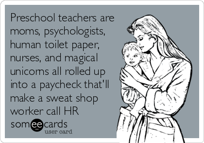Preschool Teachers Are Moms Psychologists Human Toilet Paper Nurses And Magical Unicorns All Rolled Up Into A Paycheck That Ll Make A Sweat Shop Worker Call Funny Mother Ecards Funny Funny Quotes