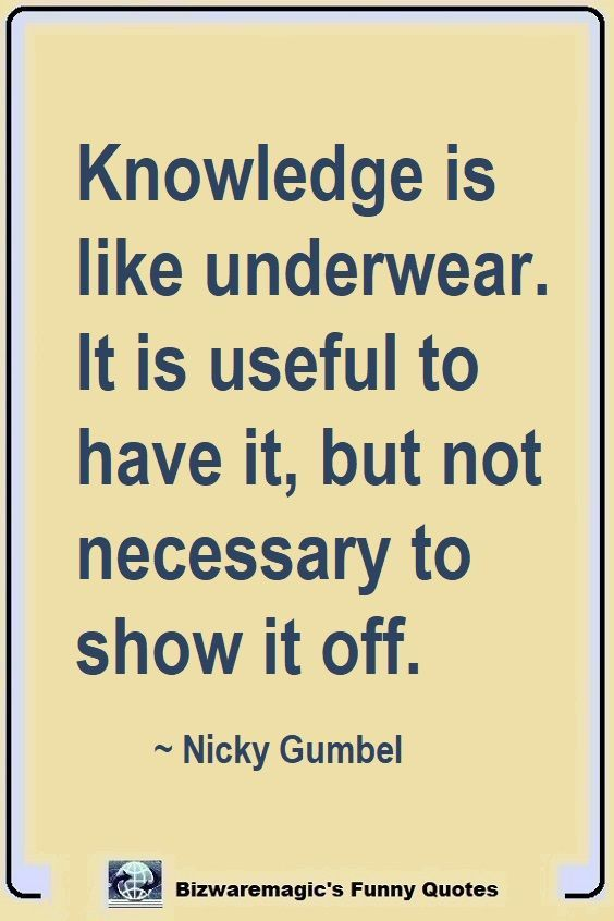 New Funny Work Top 14 Funny Quotes From Bizwaremagic Knowledge is like underwear. It is useful to have it, but not necessary to show it off. ~ Nicky Gumbel, Click The Pin For More Funny Quotes. Share the Cheer - Please Re-Pin. #funny #funnyquotes #quotes #quotestoliveby #dailyquote #wittyquotes #oneliner #joke 2