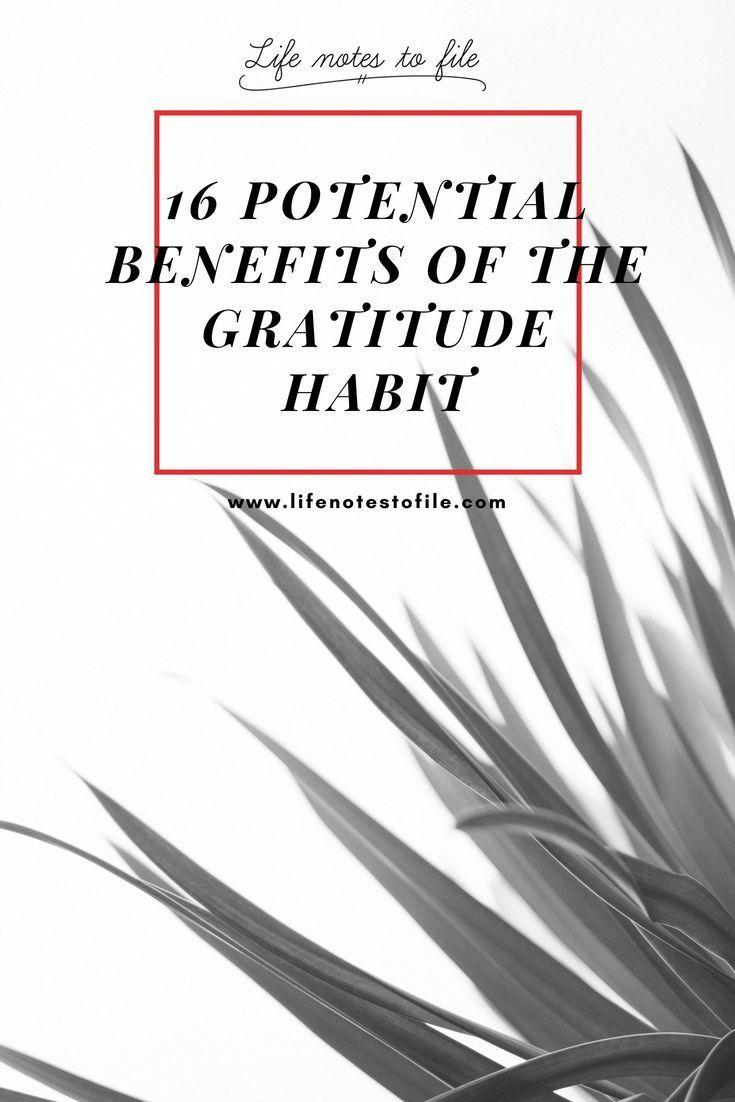 16 Potential Benefits of the Gratitude Habit - Life Notes to File | Gratitude. Meaningful life. Gratitude affirmations