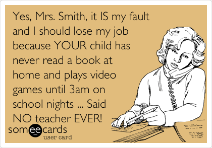Yes, Mrs. Smith, it IS my fault and I should lose my job because YOUR child has never read a book at home and plays video games until 3am on school nights ... Said NO teacher EVER!