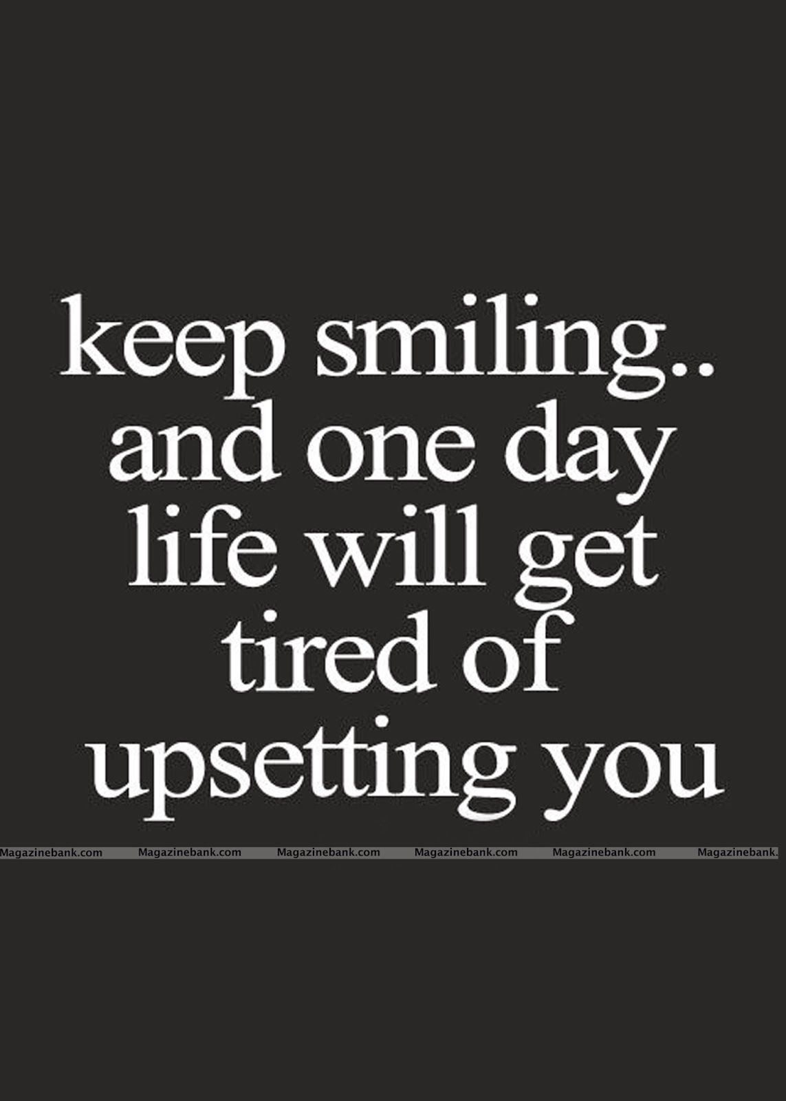 Keep smiling and one day life will get tired of upsetting