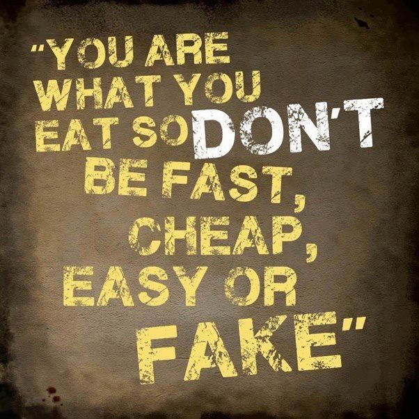 You Are What You Eat So Dont Be Fast Cheap Easy Or Fake Food