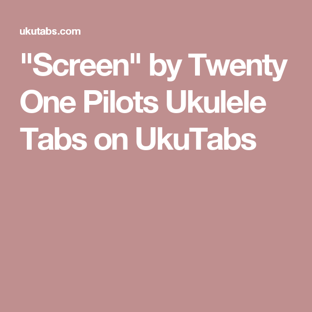 Screen By Twenty One Pilots Ukulele Tabs On Ukutabs Uke