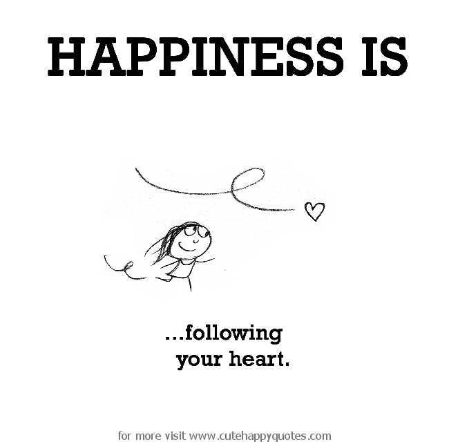Happiness is, following your heart. - Cute Happy Quotes